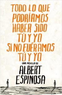 Portada Albert Espinosa Todo lo que podríamos haber sido tú y yo si no fuéramos tú y yo